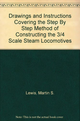"""Drawings and Instructions Covering the """"Step By Step"""" Method of Constructing the 3/4"""" Scale Steam Locomotives"""