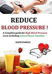 REDUCE BLOOD PRESSURE!: A Complete guide for High Blood Pressure cure; including natural home remedies (English Edition)