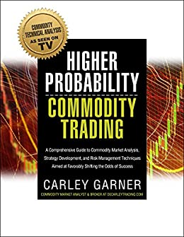 Higher Probability Commodity Trading: A Comprehensive Guide to Commodity Market Analysis, Strategy Development, and Risk Management Techniques Aimed at Favorably Shifting the Odds of Success by [Garner, Carley]