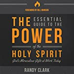 The Essential Guide to the Power of the Holy Spirit: God's Miraculous Gifts at Work Today | Randy Clark