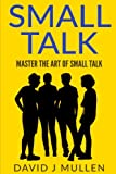 SMALL TALK;How to master the art of small talk.: How To Talk To Anyone (,Conversation skills, Conversation starters,Charisma,Social Anxiety and Communication Skills)