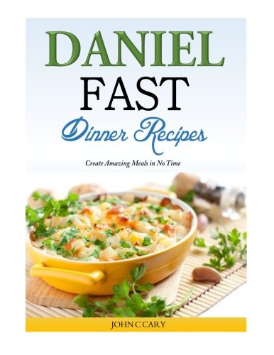 Daniel Fast Dinner Recipes: Create Amazing Meals in No Time by John C Cary