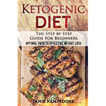 Ketogenic Diet : The Step by Step Guide For Beginners: Ketogenic Diet for Beginners : Optimal Path for Weight Loss