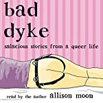 Bad Dyke: Salacious Stories from a Queer Life | Allison Moon