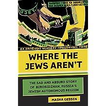 Where the Jews Aren't: The Sad and Absurd Story of Birobidzhan, Russia's Jewish Autonomous Region (Jewish Encounters Series)