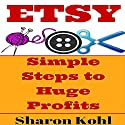 Etsy: Simple Steps to Huge Profits Audiobook by Sharon Kohl Narrated by C.J. McAllister