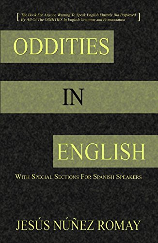 Oddities in English: For Anytone Wanting to Speak English Fluently But Perplexed By All of the Oddities in English Grammar & Pronunciation