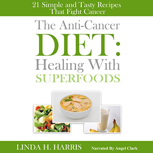 The Anti-Cancer Diet: Healing with Superfoods: 21 Simple and Tasty Recipes That Fight Cancer by Linda Harris