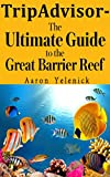 TripAdvisor - The Ultimate Guide to the Great Barrier Reef: A Comprehensive Trip Advisor, Written by a Renowned Wonders of the World Traveler and Enthusiast offers