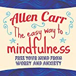 The Easy Way to Mindfulness: Free your mind from worry and anxiety | Allen Carr