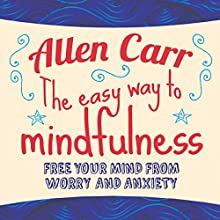 The Easy Way to Mindfulness: Free your mind from worry and anxiety Audiobook by Allen Carr Narrated by Richard Mitchley