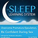Overcome Premature Ejaculation, Be Confident During Sex with Hypnosis, Meditation, Relaxation, and Affirmations: The Sleep Learning System Audiobook by Joel Thielke Narrated by Joel Thielke