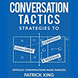 Difficult Conversations Made Painless: Conversation Tactics: Strategies to Confront, Challenge, and Resolve, Book 2