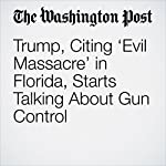 Trump, Citing 'Evil Massacre' in Florida, Starts Talking About Gun Control | Jenna Johnson,Mark Berman,Josh Dawsey
