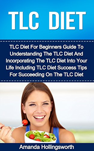 TLC Diet: TLC Diet For Beginners Guide To Understanding The TLC Diet And Incorporating The TLC Diet Into Your Life Including TLC Diet Success Tips For Succeeding On The TLC Diet by Amanda Hollingsworth