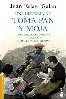 Una Historia De Toma Pan Y Moja: Los Españoles Comiendo (y Ayunando) A Través De La Historia por Juan Eslava Galán epub