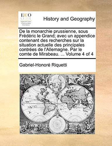 De la monarchie prussienne, sous Frédéric le Grand; avec un appendice contenant des recherches sur la situation actuelle des principales contrées de ... Mirabeau. ...  Volume 4 of 4 (French Edition)