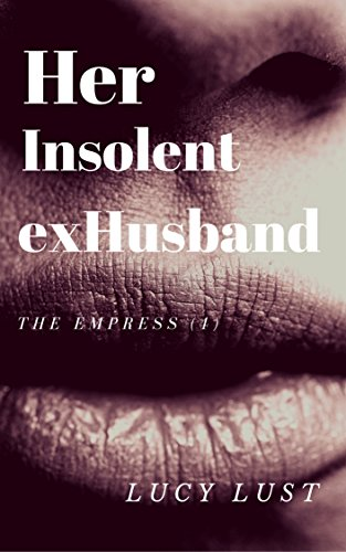 Her insolent ex-Husband: A game of lust and pride. An intense Femdom and BDSM erotica. (The Empress Book - Orgy Intense