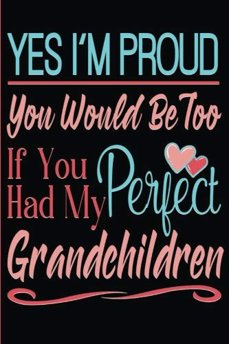 Yes I'm Proud You Would Be Too If You Had My Perfect Grandchildren: Grandma grand-parenting blank lined journal, diary or planner