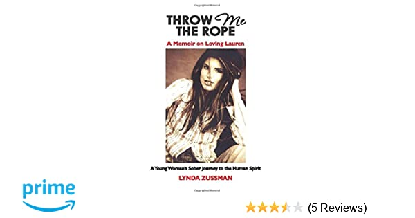 THROW ME THE ROPE: A Memoir on Loving Lauren: A Young Womans Sober Journey to the Human Spirit