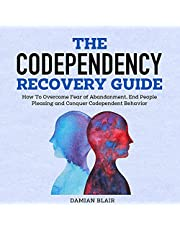 The Codependency Recovery Guide: How to Overcome Fear of Abandonment, End People Pleasing and Conquer Codependent Behavior