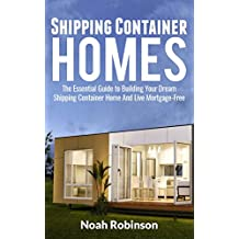 Shipping Container Homes: The Essential Guide to Building Your Dream Shipping Container Home And Live Mortgage-Free (Building Plan, Design Cool Ideas, Sustainable Living Book 1)
