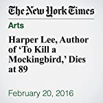 Harper Lee, Author of 'To Kill a Mockingbird,' Dies at 89 | William Grimes