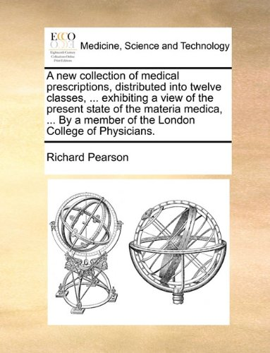 A new collection of medical prescriptions, distributed into twelve classes, ... exhibiting a view of the present state of the materia medica, ... By a member of the London College of Physicians. PDF