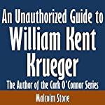 An Unauthorized Guide to William Kent Krueger: The Author of the Cork O'Connor Series | Malcolm Stone