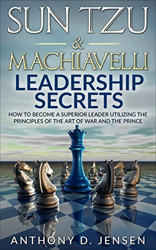 Sun Tzu & Machiavelli Leadership Secrets: How To Become A Superior Leader Utilizing The Principles Of The Art Of War And The Prince (Best Version Of The Art Of War)