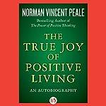 The True Joy of Positive Living: An Autobiography | Norman Vincent Peale