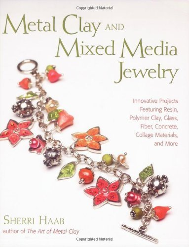 Metal Clay and Mixed Media Jewelry: Innovative Projects Featuring Resin, Polymer Clay, Glass, Fiber, Concrete, Collage Materials and More by Haab, Sherri (2007) Paperback