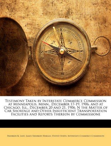 Download Testimony Taken by Interstate Commerce Commission at Minneapolis, Minn., December 17-19, 1906, and at Chicago, Ill., December 20 and 21, 1906, N the ... Facilities and Reports Thereon by Commissione PDF