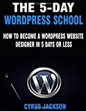 The 5-Day Wordpress School: How To Become A Wordpress Website Designer In 5 Days or Less