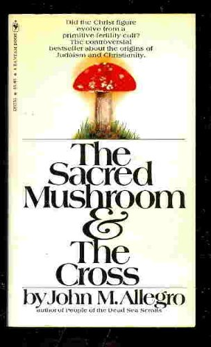 The Sacred Mushroom & the Cross: A Study of the Nature and Origins of Christianity Within the Fertility Cults of the Ancient near East, Allegro, John M.