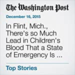 In Flint, Mich., There's so Much Lead in Children's Blood That a State of Emergency Is Declared | Yanan Wang