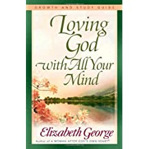 Loving God With All Your Mind Growth And Study Guide: Written by Elizabeth George, 2005 Edition, (Stg) Publisher: Harvest House [Paperback]
