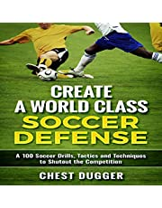 Create a World Class Soccer Defense: A 100 Soccer Drills, Tactics, and Techniques to Shutout the Competition