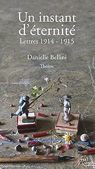 Un instant d'éternité. Lettres 1914-1915 par Danielle Bellini