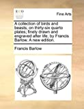 A Collection of Birds and Beasts; on Thirty-Six Quarto Plates; Finely Drawn and Engraved after Life, by Francis Barlow a New Edition, Francis Barlow, 114090504X