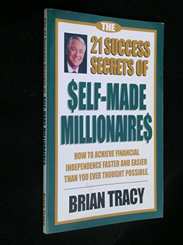 The 21 Success Secrets of Self-made Millionaires- How to Achieve Financial Independence Faster and Easier Than You Ever Thought Possible