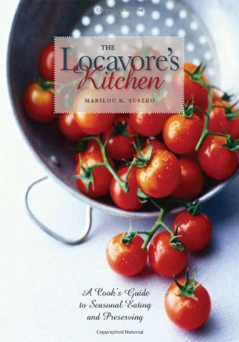 The Locavore's Kitchen: A Cook's Guide to Seasonal Eating and Preserving by Marilou K. Suszko, Ohio University Press