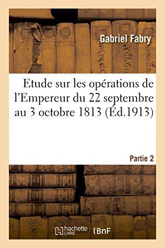 Etude Sur Les Opérations de l'Empereur Du 22 Septembre Au 3 Octobre 1813 Partie 2 (Litterature) (French Edition)