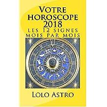 VOTRE HOROSCOPE 2018: LES 12 SIGNES MOIS PAR MOIS (French Edition)