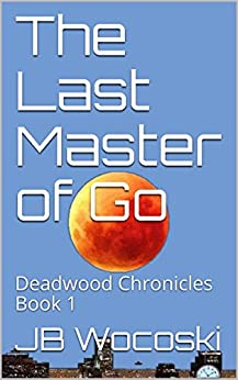 The Last Master of Go: Deadwood Chronicles Book 1 by [Wocoski, JB]