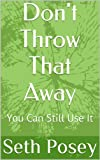 Don't Throw That Away: You Can Still Use It