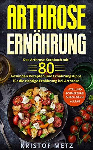 Arthrose Ernährung: Das Arthrose Kochbuch mit 80 gesunden Rezepten und Ernährungstipps für die richtige Ernährung bei Arthrose. Vital und schmerzfrei durch denn Alltag. (German Edition) por Kristof Metz