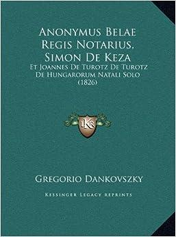 Book Anonymus Belae Regis Notarius, Simon de Keza: Et Joannes de Turotz de Turotz de Hungarorum Natali Solo (1826)