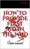 HOW TO PROVIDE FIRST AID IN THE WILD: User manual