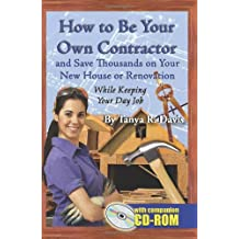 How to Be Your Own Contractor and Save Thousands on Your New House Or Renovation: While Keeping Your Day Job: With Companion CD-ROM